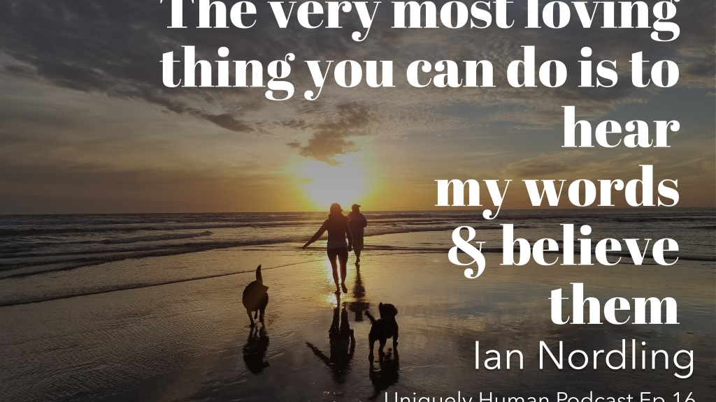 "Background: two friends and two dogs running into the sunset on the beach. Quote: ""The very most loving thing you can do is to hear my words & believe them"" - Ian Nordling, Uniquely Human Podcast Ep.16"