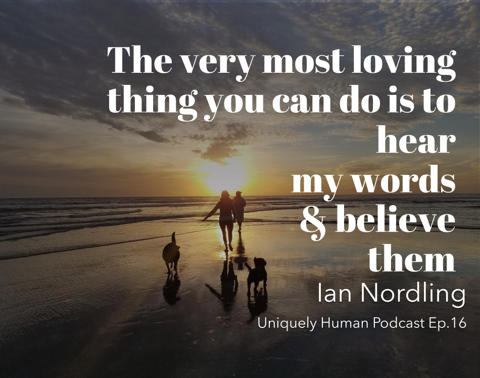 """Background: two friends and two dogs running into the sunset on the beach. Quote: """"The very most loving thing you can do is to hear my words & believe them"""" - Ian Nordling, Uniquely Human Podcast Ep.16"""